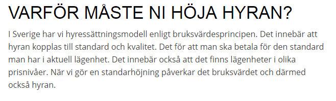 """""""Varför måste ni höja hyran?I Sverige har vi hyressättningsmodell enligt bruksvärdesprincipen. Det innebär att hyran kopplas till standard och kvalitet. Det för att man ska betala för den standard man har i aktuell lägenhet. Det innebär också att det finns lägenheter i olika prisnivåer. När vi gör en standarhöjning påverkar det bruksvärdet och därmed också hyran."""""""